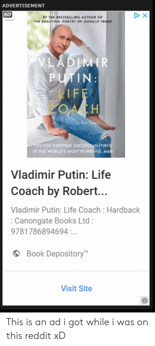 Beautiful, Books, and Donald Trump: ADVERTISEMENT  AD  BY THE BESTSELLING AUTHOR OF  THE BEAUTIFUL POETRY OF DONALD TRUMP  VLADIMIR  PUTIN:  LIFF  ACH  Ey Rob Stars  TIPS FOR EVERYDAY SUCCESS INSPIRED  BY THE WORLD'S MOST POWERFUL MAN  Vladimir Putin: Life  Coach by Robert...  Vladimir Putin: Life Coach: Hardback  Canongate Books Ltd:  9781786894694.  Book Depository  Visit Site This is an ad i got while i was on this reddit xD