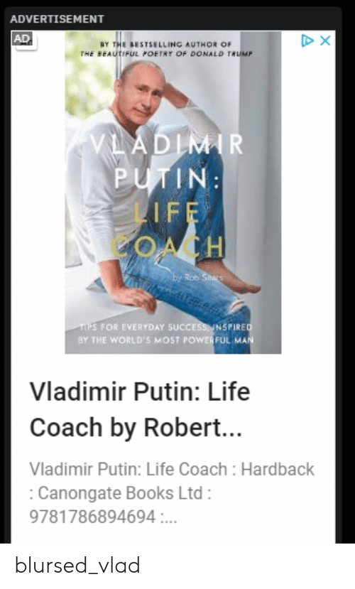 Beautiful, Books, and Donald Trump: ADVERTISEMENT  AD  DX  BY THE BESTSELLING AUTHOR OF  THE BEAUTIFUL POETRY OF DONALD TRUMP  VLADIMIR  PUTIN:  LIFE  ACH  E Rob Stars  TPS FOR EVERYDAY SUCCESSINSPIRED  BY THE WORLD'S MOST POWERFUL MAN  Vladimir Putin: Life  Coach by Robert...  Vladimir Putin: Life Coach : Hardback  Canongate Books Ltd  9781786894694 ... blursed_vlad