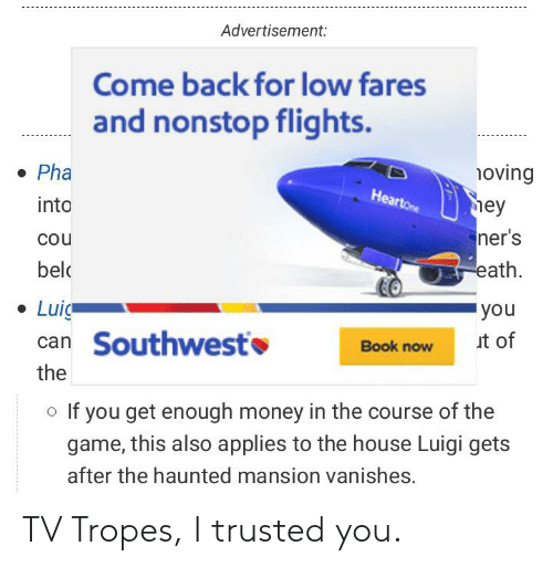 tropes: Advertisement:  Come back for low fares  and nonstop flights.  • Pha  noving  Heartone  hey  ner's  into  cou  eath.  belo  • Luig  'you  can Southwesto  ut of  Book now  the  o If you get enough money in the course of the  game, this also applies to the house Luigi gets  after the haunted mansion vanishes. TV Tropes, I trusted you.