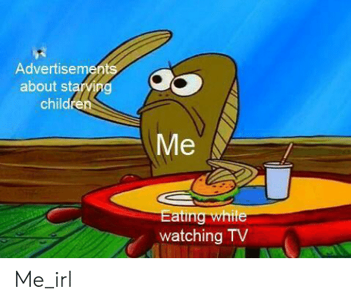 watching tv: Advertisements  about starving  children  Me  Eating while  watching TV Me_irl
