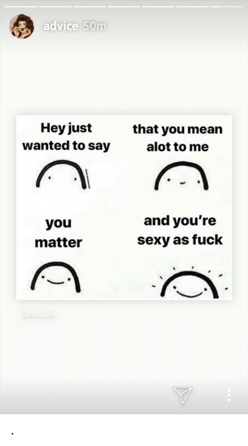 Youre Sexy: advice 50m  Hey just  wanted to say  that you mean  alot to me  and you're  sexy as fuck  you  matter  advice .