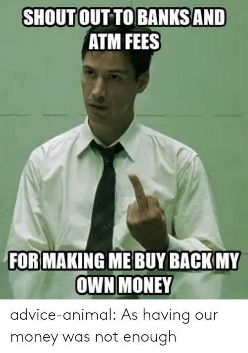 Having: advice-animal:  As having our money was not enough