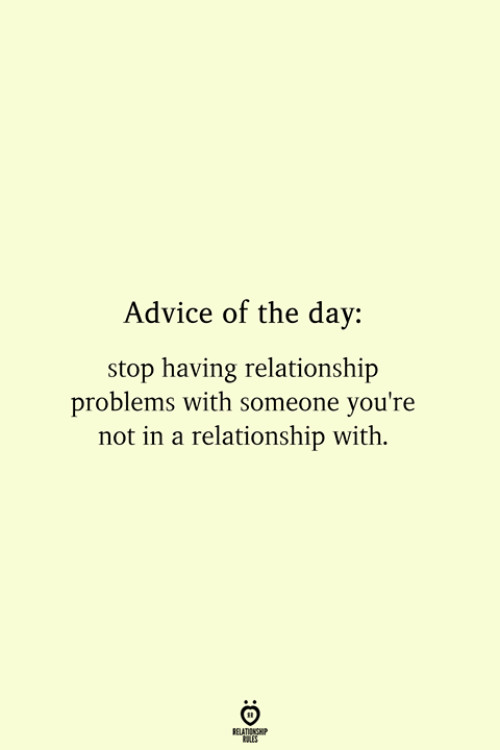 Advice, In a Relationship, and Day: Advice of the day  stop having relationship  problems with someone you're  not in a relationship with.  RELATIONSHIP  ES