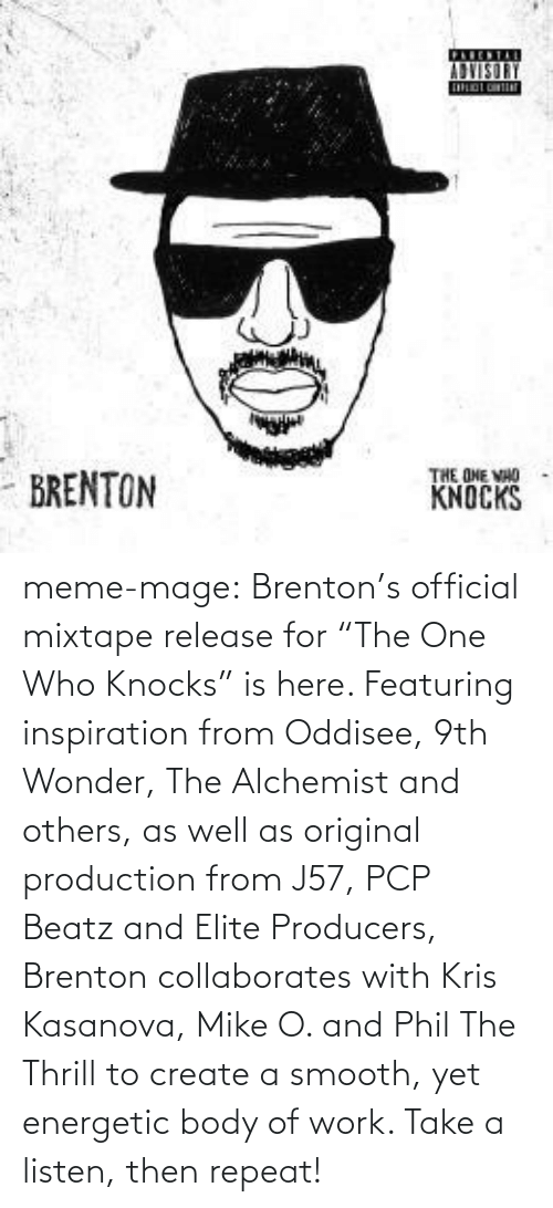 "Brenton: ADVISORY  THE ONE VHO  KNOCKS  - BRENTON meme-mage:  Brenton's official mixtape release for ""The One Who Knocks"" is here.  Featuring inspiration from Oddisee, 9th Wonder, The Alchemist and  others, as well as original production from J57, PCP Beatz and Elite  Producers, Brenton collaborates with Kris Kasanova, Mike O. and Phil The  Thrill to create a smooth, yet energetic body of work. Take a listen,  then repeat!"