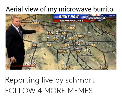 apache: Aerial view of my microwave burrito  POX 10  AccuWeather  FOX10  RIGHT NOW  TEMPERATURES  PHOENIX  Wickenburg  2385  Cave Creek  2960  Deer Valley  65  Scottsdale1665  51 64  Go  Surprise  1350  101  Fountain Hills  Glendale 17  66  303  Mesa 202  63  60  10  Sky Harbor  64  Ahwatukee  1270  Goodyear  Apache Junction  64  Chandler Gafeway  63 63  Queen Creek  Buckeye  66 64  10  FOX10  Maricopa  63  Florence  1625  12 20 64 Reporting live by schmart FOLLOW 4 MORE MEMES.