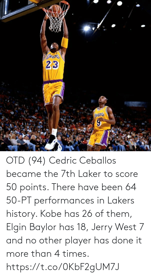 Akers: AERS  23  AKERS OTD (94) Cedric Ceballos became the 7th Laker to score 50 points.   There have been 64 50-PT performances in Lakers history.  Kobe has 26 of them, Elgin Baylor has 18, Jerry West 7 and no other player has done it more than 4 times. https://t.co/0KbF2gUM7J