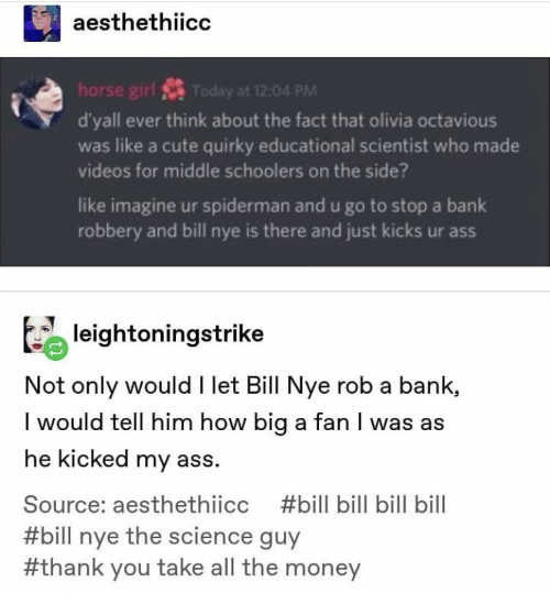 How Big: aesthethiicc  horse girl S Today at 12:04 PM  d'yall ever think about the fact that olivia octavious  was like a cute quirky educational scientist who made  videos for middle schoolers on the side?  like imagine ur spiderman and u go to stop a bank  robbery and bill nye is there and just kicks ur ass  leightoningstrike  Not only would I let Bill Nye rob a bank,  I would tell him how big a fan I was as  he kicked my ass.  Source: aesthethiicc  #bill bill bill bill  #bill nye the science guy  #thank you take all the money