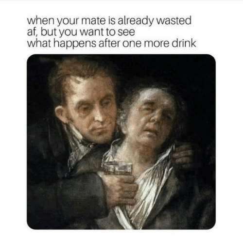 Af, One, and You: af, but your wmate is already wasted  af, but you want to see  what happens after one more drink