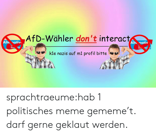 Meme, Tumblr, and Blog: AfD-Wähler don't interact  Alte nativ  Alte nativ  für  fu.  Deu la  Del -hlo d  kle nazis auf m1 profil bitte sprachtraeume:hab 1 politisches meme gememe't. darf gerne geklaut werden.