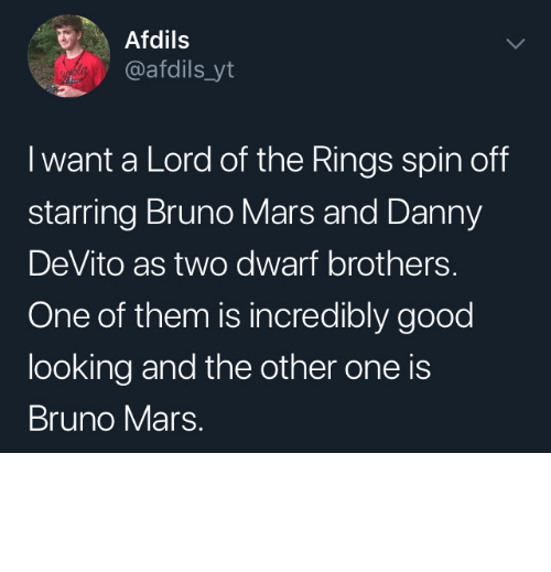 Danny Devito: Afdils  @afdils_yt  I want a Lord of the Rings spin off  starring Bruno Mars and Danny  DeVito as two dwarf brothers.  One of them is incredibly good  looking and the other one is  Bruno Mars. I would watch that by Wikabeaux MORE MEMES