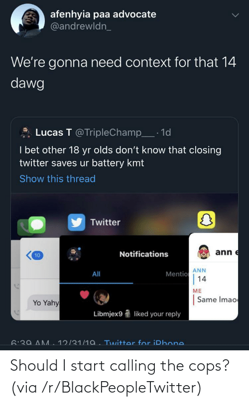 context: afenhyia paa advocate  @andrewldn_  We're gonna need context for that 14  dawg  Lucas T @TripleChamp_· 1d  I bet other 18 yr olds don't know that closing  twitter saves ur battery kmt  Show this thread  Twitter  ann e  Notifications  10  ANN  Mentio  14  All  ME  Same Imao  Yo Yahy  Libmjex9  liked your reply  6:39 AM  12/31/1a. Twitter for iPhone. Should I start calling the cops? (via /r/BlackPeopleTwitter)