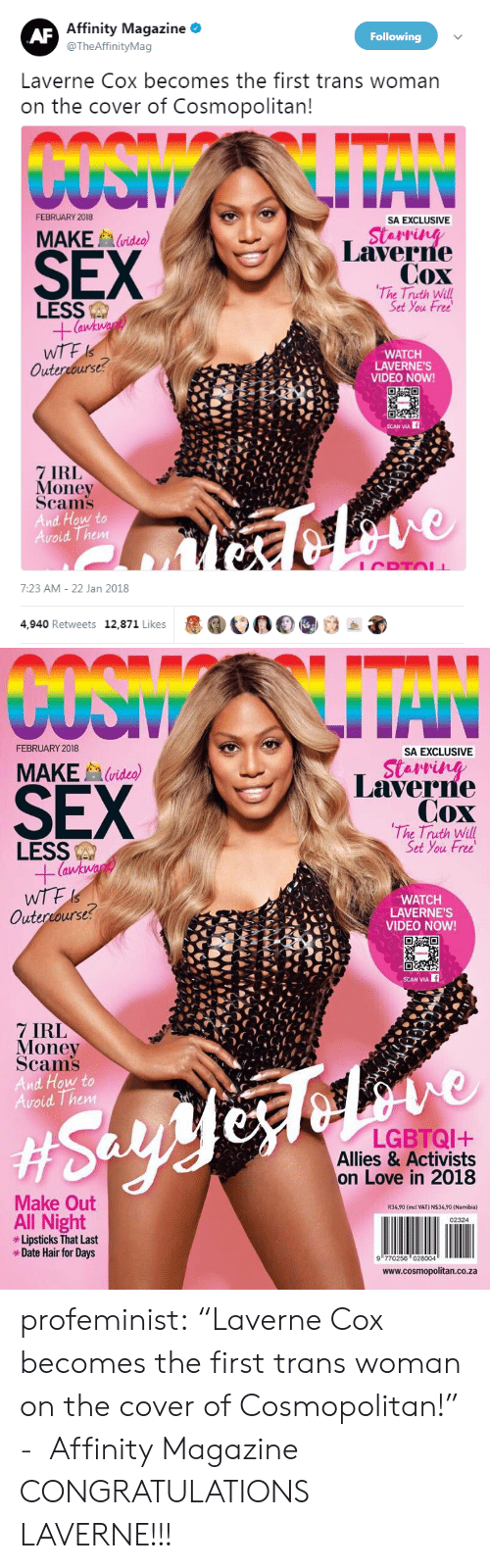 """Cosmopolitan: Affinity Magazine *  @TheAffinityMag  Following  Laverne Cox becomes the first trans woman  on the cover of Cosmopolitan  FEBRUARY 2018  SA EXCLUSIVE  SEX  MAKE  (video)  Laverne  Cox  The Truth Will  Set You Free  LESS  WTF  Outercourse  WATCH  LAVERNE'S  VIDEO NOW!  CEL  7 IRL  Money  Scams  And How to  Avoid Them  7:23 AM- 22 Jan 2018  4,940 Retweets 12,871 Likes  1000   FEBRUARY 2018  SA EXCLUSIVE  SEX  MAKEvideo)  Laverre  Cox  The Truth Will  Set You Free  LESS  (a  WATCH  LAVERNE'S  VIDEO NOW!  Outercourse?  SCAN VIA  7 IRL  Money  Scams  And How to  oid Them  LGBTQI+  Allies & Activists  on Love in 2018  Make Out  R34,90 (incl VAT) N$34,90 (Namibia)  All Night  Lipsticks That Last  *Date Hair for Days  02324  9 770256 028004  www.cosmopolitan.co.za profeminist:    """"Laverne Cox becomes the first trans woman on the cover of Cosmopolitan!""""   - Affinity Magazine   CONGRATULATIONS LAVERNE!!!"""