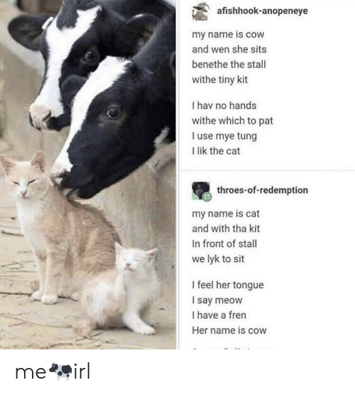 Irl, Her, and Cat: afishhook-anopeneye  my name is cow  and wen she sits  benethe the stall  withe tiny kit  Ihav no hands  withe which to pat  I use mye tung  I lik the cat  throes-of-redemption  my name is cat  and with tha kit  In front of stall  we lyk to sit  I feel her tongue  Isay meow  I have a fren  Her name is cow me🐄irl
