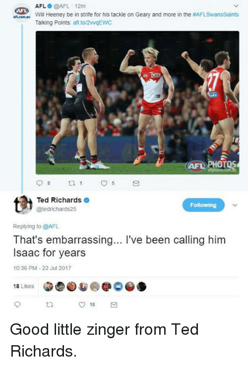 afl: AFL @AFL 12m  Will Heeney be in strife for his tackle on Geary and more in the #AFLSwansSaints  Talking Points: af to/2vqEWC  AFL  AFD PHOTOS  Ted Richards  @tedrichards25  Following  Replying to @AFL  That's embarrassing... I've been calling him  Isaac for years  10:36 PM-22 Jul 2017  18 Likes  O 18 Good little zinger from Ted Richards.