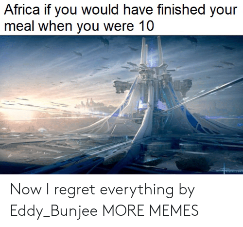 If You Would: Africa if you would have finished your  meal when you were 10 Now I regret everything by Eddy_Bunjee MORE MEMES