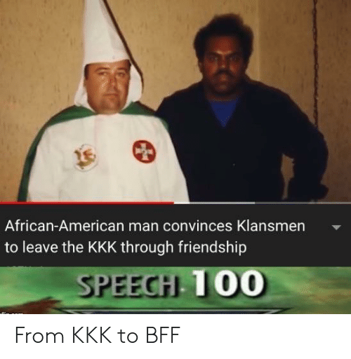 Kkk, American, and Friendship: African-American man convinces Klansmen  to leave the KKK through friendship  SPEECH 100 From KKK to BFF