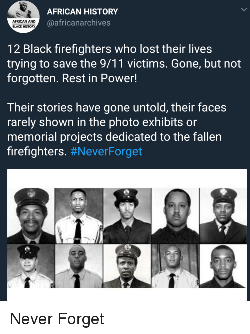 Neverforget: AFRICAN HISTORY  @africanarchives  AFRICAN AND  BLACK HISTORY  12 Black firefighters who lost their lives  trying to save the 9/11 victims. Gone, but not  forgotten. Rest in Power!  Their stories have gone untold, their faces  rarely shown in the photo exhibits or  memorial projects dedicated to the fallen  firefighters. Never Forget