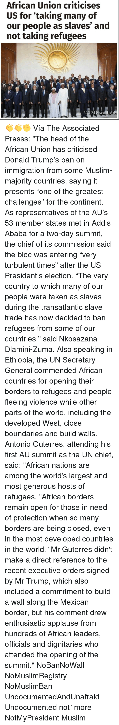 """Turbulent: African Union criticises  US for taking many of  our people as slaves' and  not taking refugees  17thsoulja4 👏👏✊ Vía The Associated Presss: """"The head of the African Union has criticised Donald Trump's ban on immigration from some Muslim-majority countries, saying it presents """"one of the greatest challenges"""" for the continent. As representatives of the AU's 53 member states met in Addis Ababa for a two-day summit, the chief of its commission said the bloc was entering """"very turbulent times"""" after the US President's election. """"The very country to which many of our people were taken as slaves during the transatlantic slave trade has now decided to ban refugees from some of our countries,"""" said Nkosazana Dlamini-Zuma. Also speaking in Ethiopia, the UN Secretary General commended African countries for opening their borders to refugees and people fleeing violence while other parts of the world, including the developed West, close boundaries and build walls. Antonio Guterres, attending his first AU summit as the UN chief, said: """"African nations are among the world's largest and most generous hosts of refugees. """"African borders remain open for those in need of protection when so many borders are being closed, even in the most developed countries in the world."""" Mr Guterres didn't make a direct reference to the recent executive orders signed by Mr Trump, which also included a commitment to build a wall along the Mexican border, but his comment drew enthusiastic applause from hundreds of African leaders, officials and dignitaries who attended the opening of the summit."""" NoBanNoWall NoMuslimRegistry NoMuslimBan UndocumentedAndUnafraid Undocumented not1more NotMyPresident Muslim"""
