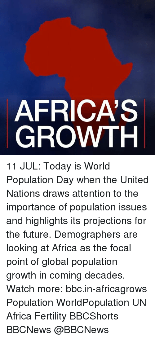 Africa, Future, and Memes: AFRICA'S  GROWTH 11 JUL: Today is World Population Day when the United Nations draws attention to the importance of population issues and highlights its projections for the future. Demographers are looking at Africa as the focal point of global population growth in coming decades. Watch more: bbc.in-africagrows Population WorldPopulation UN Africa Fertility BBCShorts BBCNews @BBCNews