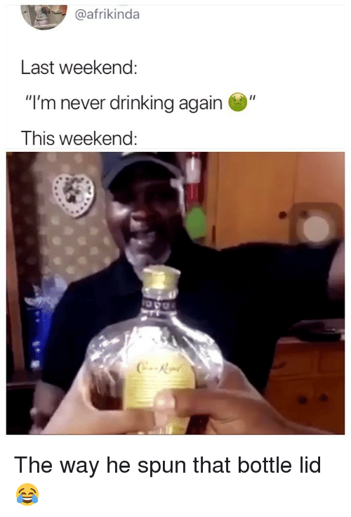 """Drinking, Girl Memes, and Never: afrikinda  Last weekend:  """"I'm never drinking again """"  This weekend The way he spun that bottle lid 😂"""