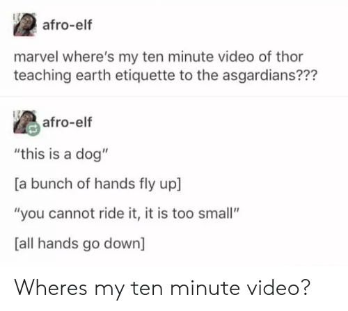 """Elf, Earth, and Marvel: afro-elf  marvel where's my ten minute video of thor  teaching earth etiquette to the asgardians???  as afro-elf  """"this is a dog""""  [a bunch of hands fly up]  """"you cannot ride it, it is too small""""  [all hands go down] Wheres my ten minute video?"""
