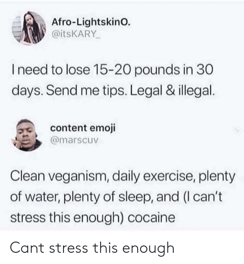 Emoji, Cocaine, and Exercise: Afro-LightskinO.  @itsKARY  need to lose 15-20 pounds in 30  days. Send me tips. Legal & illegal  3, content emoji  @marscuv  Clean veganism, daily exercise, plenty  of water, plenty of sleep, and (I can't  stress this enough) cocaine Cant stress this enough