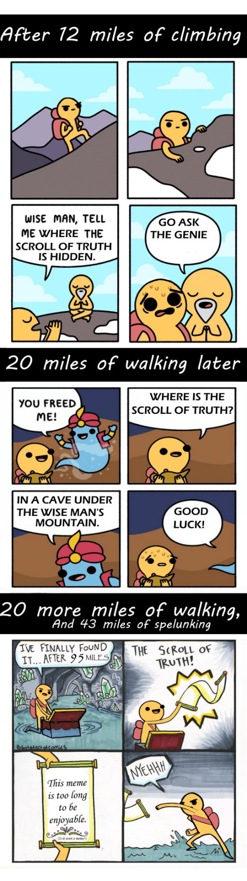 Climbing, Meme, and Good: After 12 miles of climbing  WISE MAN, TELL  ME WHERE THE  SCROLL OF TRUTH  IS HIDDEN  GO ASK  THE GENIE  20 miles of walking later  WHERE IS THE  YOU FREED  ME!  SCROLL OF TRUTH?  IN A CAVE UNDER  THE WISE MAN'S  GOOD  LUCK!  MOUNTAIN  20 more miles of walking,  And 43 miles of spelunking  IVE FINALLY FOUN|  IT... AFTER 95MLES  THE SCROLL OF  TRUTH!  This meme  is too long  to be  enjoyable.  (Ts it vn a meme