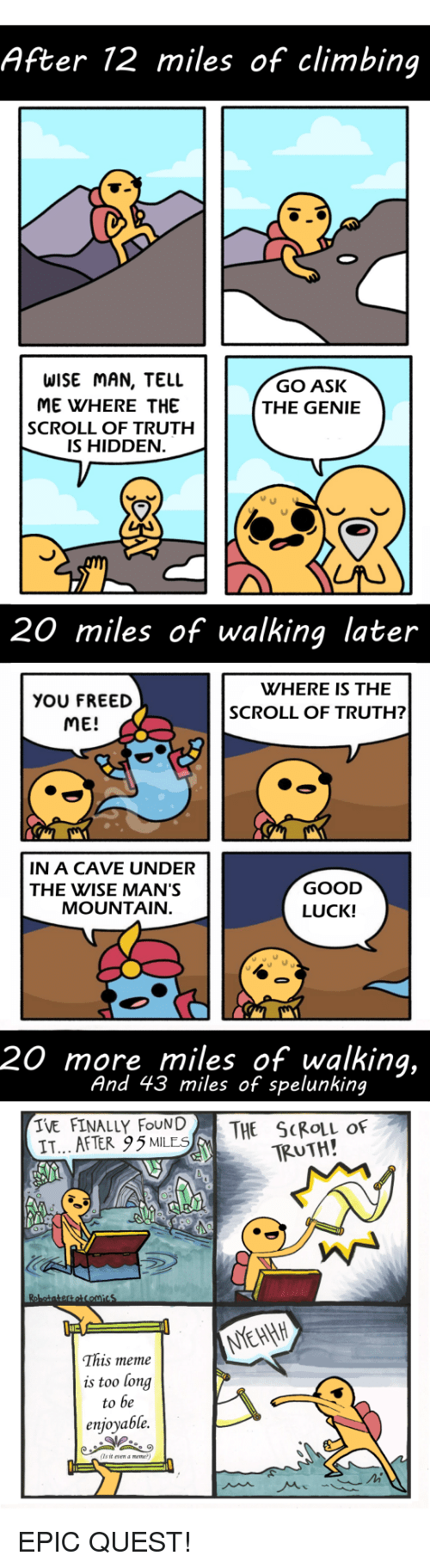 Climbing, Meme, and Good: After 12 miles of climbing  WISE MAN, TELL  ME WHERE THE  SCROLL OF TRUTH  IS HIDDEN  GO ASK  THE GENIE  20 miles of walking later  WHERE IS THE  YOU FREED  ME!  SCROLL OF TRUTH?  IN A CAVE UNDER  THE WISE MAN'S  GOOD  LUCK!  MOUNTAIN  20 more miles of walking,  And 43 miles of spelunking  IVE FINALLY FOUN|  IT... AFTER 95MLES  THE SCROLL OF  TRUTH!  This meme  is too long  to be  enjoyable.  (Ts it vn a meme EPIC QUEST!