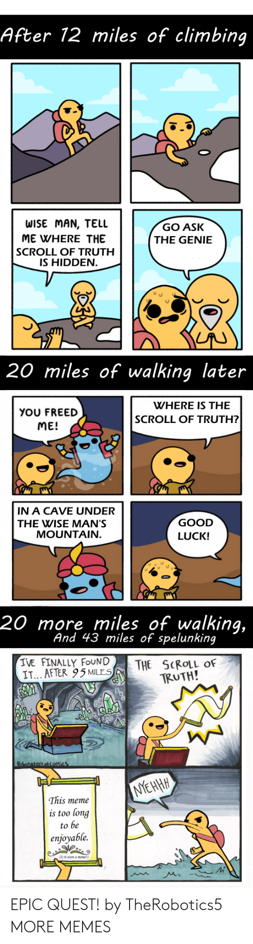Climbing, Dank, and Meme: After 12 miles of climbing  WISE MAN, TELL  ME WHERE THE  SCROLL OF TRUTH  IS HIDDEN  GO ASK  THE GENIE  20 miles of walking later  WHERE IS THE  YOU FREED  ME!  SCROLL OF TRUTH?  IN A CAVE UNDER  THE WISE MAN'S  GOOD  LUCK!  MOUNTAIN  20 more miles of walking,  And 43 miles of spelunking  IVE FINALLY FOUN|  IT... AFTER 95MLES  THE SCROLL OF  TRUTH!  This meme  is too long  to be  enjoyable.  (Ts it vn a meme EPIC QUEST! by TheRobotics5 MORE MEMES