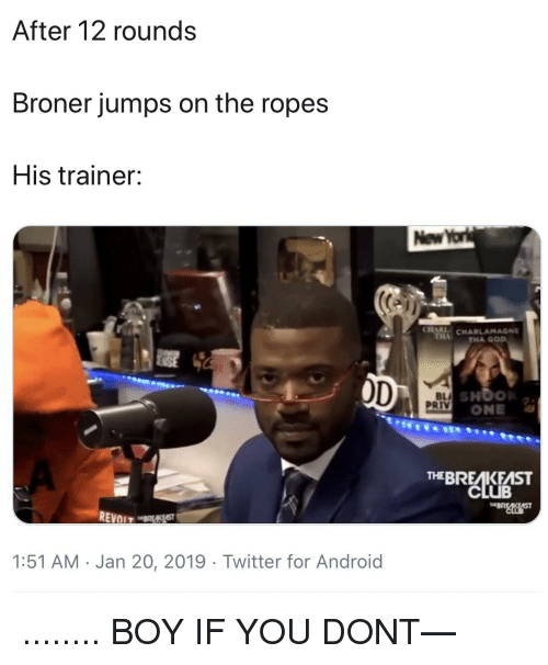 Android, Blackpeopletwitter, and Charlamagne: After 12 rounds  Broner jumps on the ropes  His trainer:  New  1. CHARLAMAGNE  THA GOD  BLA  PRIV  ONE  THEBREAKFAST  CLUB  1:51 AM Jan 20, 2019 Twitter for Android