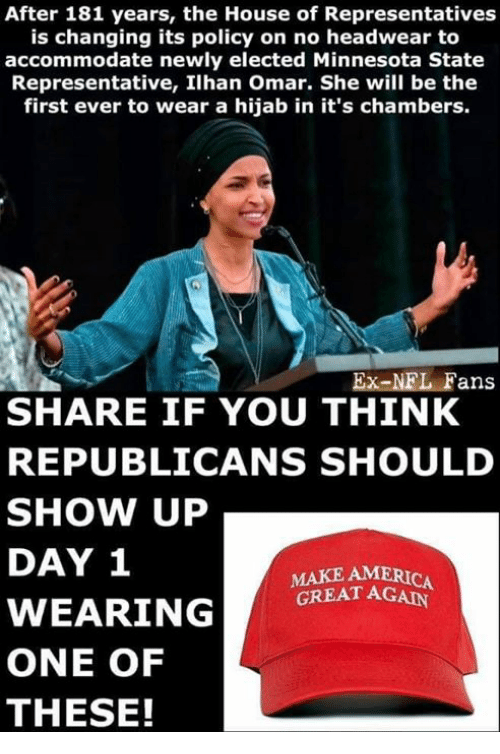 America, Memes, and Nfl: After 181 years, the House of Representatives  is changing its policy on no headwear to  accommodate newly elected Minnesota State  Representative, Ilhan Omar. She will be the  first ever to wear a hijab in it's chambers.  Ex-NFL Fans  SHARE IF YOU THINK  REPUBLICANS SHOULD  SHOW UP  DAY 1  MAKE AMERICA  GREAT AGAN  ONE OF  THESE!