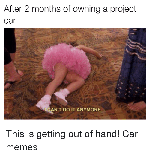gets-out-of-hand: After 2 months of owning a project  Car  CAN'T DO IT ANYMORE This is getting out of hand! Car memes