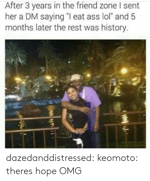 "In The Friend Zone: After 3 years in the friend zone sent  her a DM saying ""I eat ass lol"" and 5  months later the rest was history dazedanddistressed:  keomoto:  theres hope   OMG"