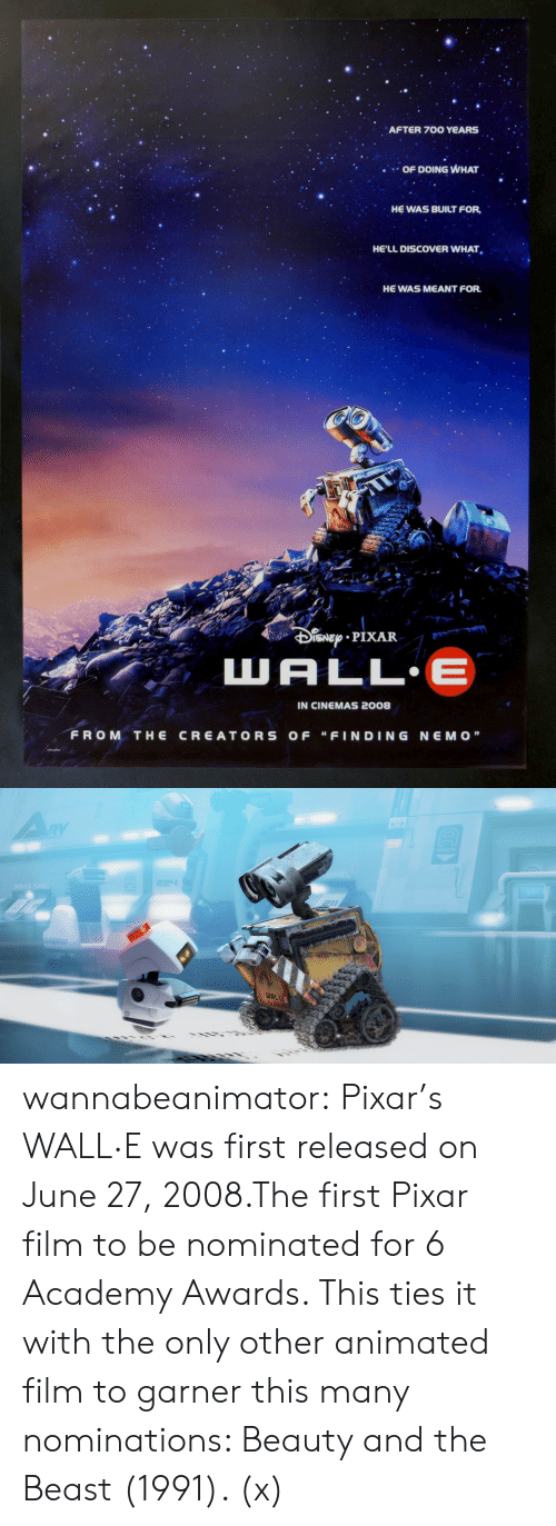 "Academy Awards, Pixar, and Tumblr: AFTER 700 YeARS  OF DOING WHAT  HE WAS BUILT FOR,  HE'LL DISCOVER WHAT  HE WAS MEANT FOR.  t r  IN CINEMAS 2008  FROM THE CREATORS OF ""FINDING NEMO""   WAL wannabeanimator:  Pixar's WALL·E was first released on June 27, 2008.The first Pixar film to be nominated for 6 Academy Awards. This ties it with the only other animated film to garner this many nominations: Beauty and the Beast (1991). (x)"