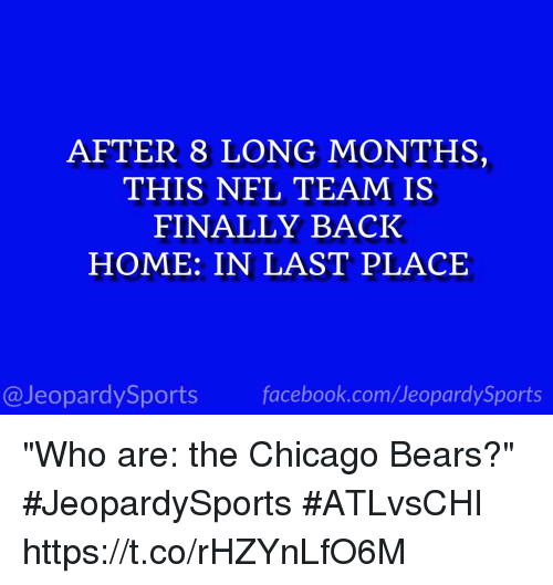 "Chicago Bears: AFTER 8 LONG MONTHS,  THIS NFL TEAM IS  FINALLY BACK  HOME: IN LAST PLACE  @JeopardySports facebook.com/JeopardySports ""Who are: the Chicago Bears?"" #JeopardySports #ATLvsCHI https://t.co/rHZYnLfO6M"