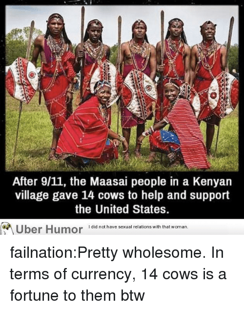 Wih: After 9/11, the Maasai people in a Kenyan  village gave 14 cows to help and support  the United States.  Uber Humor iai  have sexual relions wih that woman failnation:Pretty wholesome. In terms of currency, 14 cows is a fortune to them btw
