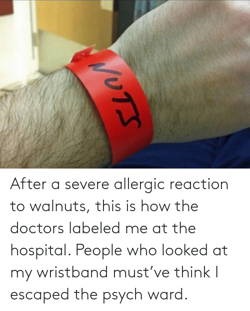 At: After a severe allergic reaction to walnuts, this is how the doctors labeled me at the hospital. People who looked at my wristband must've think I escaped the psych ward.