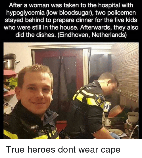 Taken, True, and Heroes: After a woman was taken to the hospital with  hypoglycemia (low bloodsugar), two policemen  stayed behind to prepare dinner for the five kids  who were still in the house. Afterwards, they also  did the dishes. (Eindhoven, Netherlands) True heroes dont wear cape