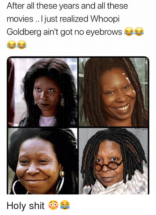 Whoopi: After all these years and all these  movies .. Ijust realized Whoopi  Goldberg ain't got no eyebrows Holy shit 😳😂