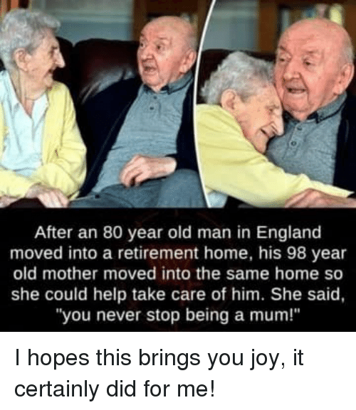 """England, Old Man, and Help: After an 80 year old man in England  moved into a retirement home, his 98 year  old mother moved into the same home so  she could help take care of him. She said,  """"you never stop being a mum!"""" I hopes this brings you joy, it certainly did for me!"""