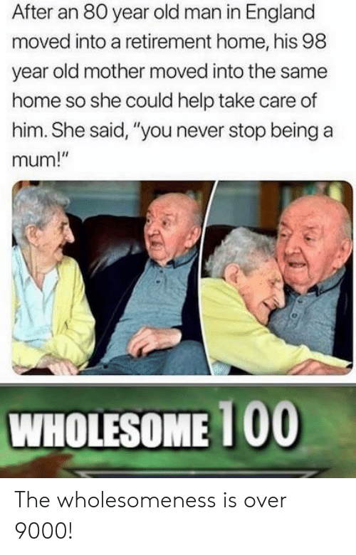 """over 9000: After an 80 year old man in England  moved into a retirement home, his 98  year old mother moved into the same  home so she could help take care of  him. She said, """"you never stop being a  mum!""""  WHOLESOME 100 The wholesomeness is over 9000!"""