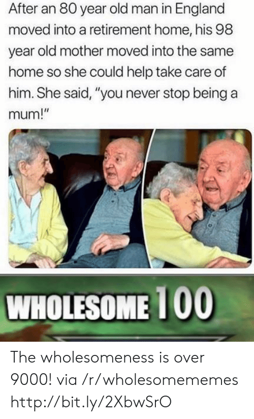 """over 9000: After an 80 year old man in England  moved into a retirement home, his 98  year old mother moved into the same  home so she could help take care of  him. She said, """"you never stop being a  mum!""""  WHOLESOME 100 The wholesomeness is over 9000! via /r/wholesomememes http://bit.ly/2XbwSrO"""