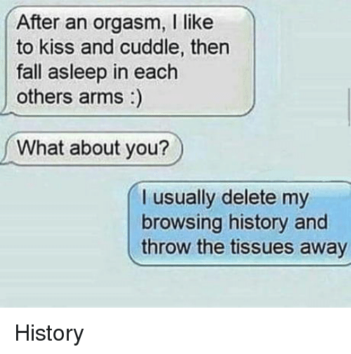 Fall, History, and Kiss: After an orgasm, I like  to kiss and cuddle, then  fall asleep in each  others arms)  What about you?  I usually delete my  browsing history and  throw the tissues away History