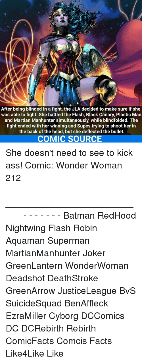 Kicking Ass: After being blinded in a fight, the JLA decided to make sure if she  was able to fight. She battled the Flash, Black Canary, Plastic Man  and Martian Manhunter simultaneously, while blindfolded. The  fight ended with her winning and Supes trying to shoot her in  the back of the head, but she deflected the bullet.  COMIC SOURCE She doesn't need to see to kick ass! Comic: Wonder Woman 212 _____________________________________________________ - - - - - - - Batman RedHood Nightwing Flash Robin Aquaman Superman MartianManhunter Joker GreenLantern WonderWoman Deadshot DeathStroke GreenArrow JusticeLeague BvS SuicideSquad BenAffleck EzraMiller Cyborg DCComics DC DCRebirth Rebirth ComicFacts Comcis Facts Like4Like Like