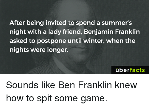 Ben Franklin, Benjamin Franklin, and Memes: After being invited to spend a summer's  night with a lady friend, Benjamin Franklin  asked to postpone until winter, when the  nights were longer.  uber  facts Sounds like Ben Franklin knew how to spit some game.