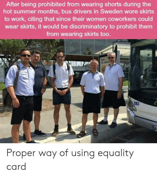 Skirts: After being prohibited from wearing shorts during the  hot summer months, bus drivers in Sweden wore skirts  to work, citing that since their women coworkers could  wear skirts, it would be discriminatory to prohibit them  from wearing skirts too Proper way of using equality card