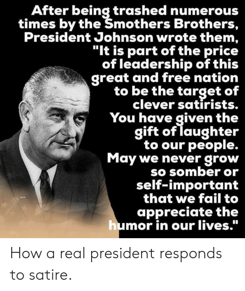 """Leadership: After being trashed numerous  times by the Šmothers Brothers,  President Johnson wrote them,  """"It is part of the price  of leadership of this  great and free nation  to be the target of  clever satirists.  You have given the  gift of laughter  to our people.  May we never grow  SO SOmber or  self-important  that we fail to  appreciate the  mor in our lives."""" How a real president responds to satire."""