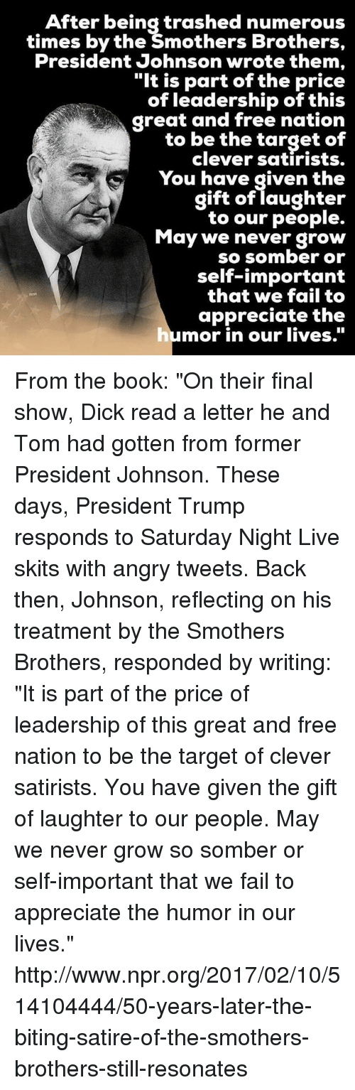 "Saturday Night Live: After being trashed numerous  times by the Smothers Brothers,  President Johnson wrote them,  ""It is part of the price  of leadership of this  to be the target of  clever satirists.  You have given the  gift of laughter  to our people.  May we never grow  so somber or  self-important  that we fail to  appreciate the  humor in our lives. From the book: ""On their final show, Dick read a letter he and Tom had gotten from former President Johnson. These days, President Trump responds to Saturday Night Live skits with angry tweets. Back then, Johnson, reflecting on his treatment by the Smothers Brothers, responded by writing:  ""It is part of the price of leadership of this great and free nation to be the target of clever satirists. You have given the gift of laughter to our people. May we never grow so somber or self-important that we fail to appreciate the humor in our lives."" http://www.npr.org/2017/02/10/514104444/50-years-later-the-biting-satire-of-the-smothers-brothers-still-resonates"