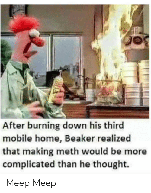 complicated: After burning down his third  mobile home, Beaker realized  that making meth would be more  complicated than he thought. Meep Meep