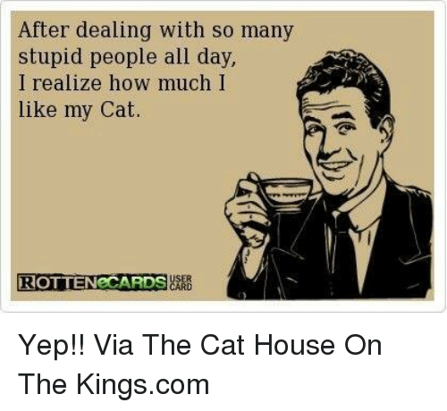 Ecards: After dealing with so many  stupid people all day,  I realize how much I  like my Cat  USER  ROTTEN eCARDS  CARD Yep!! Via The Cat House On The Kings.com